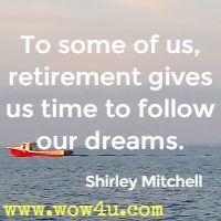 To some of us, retirement gives us time to follow our dreams. Shirley Mitchell