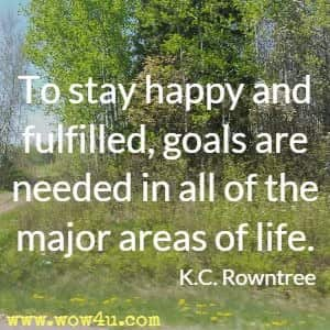 To stay happy and fulfilled, goals are needed in all of the major areas of life. K.C. Rowntree
