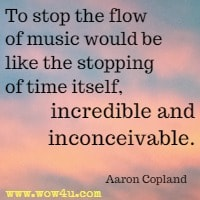 To stop the flow of music would be like the stopping of time itself, incredible and inconceivable. Aaron Copland