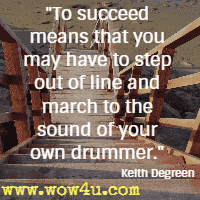 To succeed means that you may have to step out of line and march to the sound of your own drummer. Keith Degreen