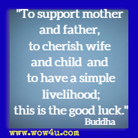 To support mother and father, to cherish wife and child and to have a simple livelihood; this is the good luck. Buddha