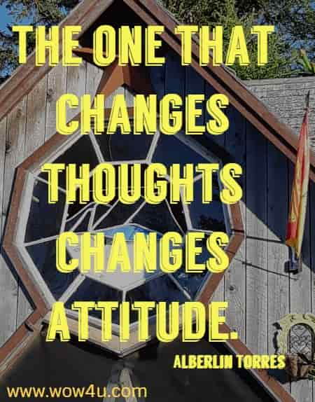 The one that changes thoughts changes attitude.   Alberlin Torres