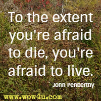 To the extent you're afraid to die, you're afraid to live. John Penberthy