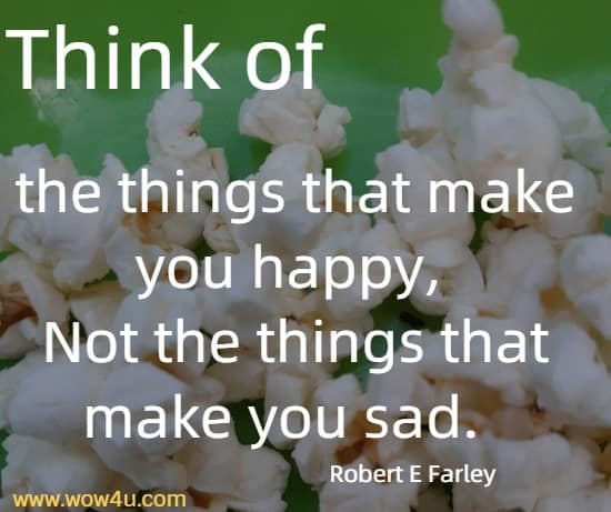 Think of the things that make you happy,  Not the things that make you sad.  Robert E Farley