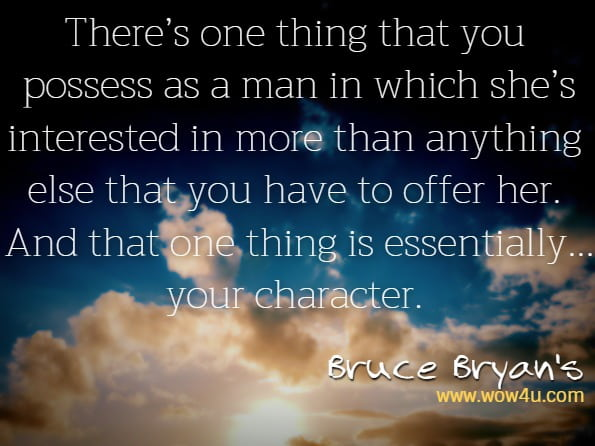 There's one thing that you possess as a man in which she's interested in more than anything else that you have to offer her. And that one thing is essentially...your character.Bruce Bryan's, Meet Her To Keep Her