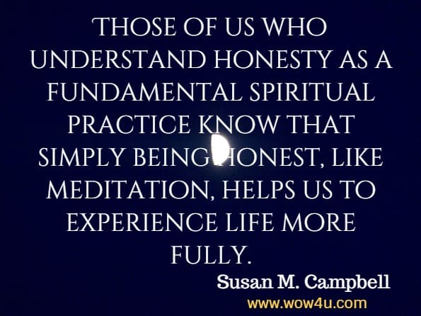 Those of us who understand honesty as a fundamental spiritual practice know that simply being honest, like meditation, helps us to experience life more fully. Susan M. Campbell, Getting Real