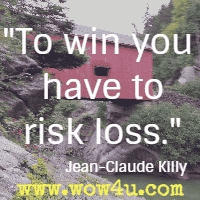 To win you have to risk loss. Jean-Claude Killy