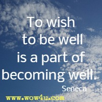 To wish to be well is a part of becoming well. Seneca