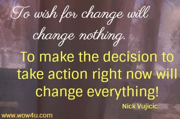 To wish for change will change nothing.  To make the decision to take action right now will change everything! Nick Vujicic