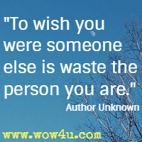 To wish you were someone else is waste the person you are. Author Unknown