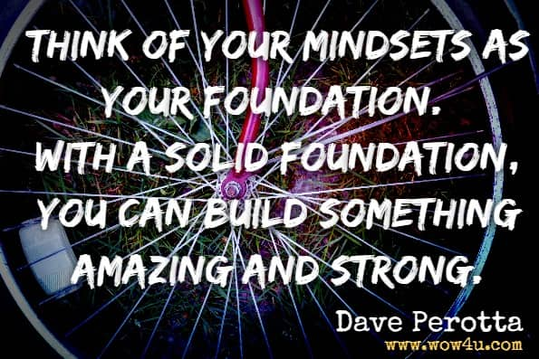 Think of your mindsets as your foundation. With a solid foundation, you can build something amazing and strong.Dave Perotta, Conversation Casanova