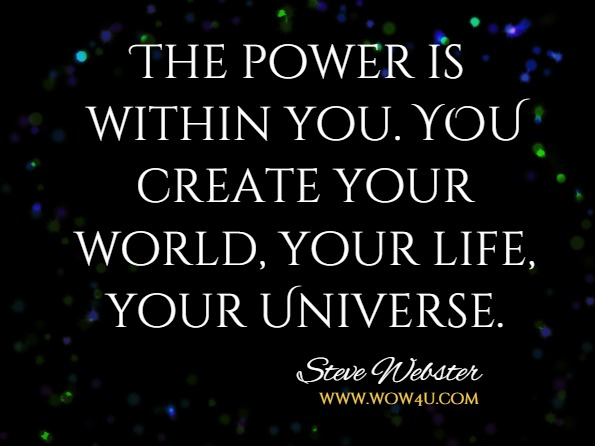 The power is within you. YOU create your world, your life, your Universe.Steve and Tracy Webster, The Law Of Creation