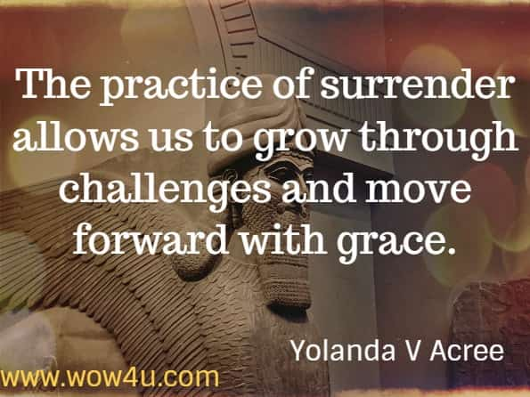 The practice of surrender allows us to grow through challenges and move forward with grace. Yolanda V Acree - Mindful Simplicity