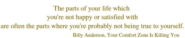 The parts  of your life which you're not happy or satisfied with are often  the parts where you're probably not being true to yourself.    Billy Anderson, Your Comfort Zone Is Killing You