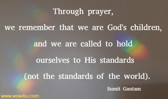 Through prayer, we remember that we are God's children, and we are called to hold ourselves to His standards (not the standards of the world).   Sumit Gautam