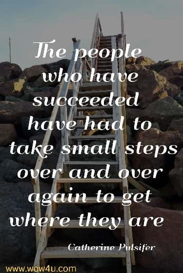 The people who have succeeded have had to take small steps over and over again to get where they are   Catherine Pulsifer