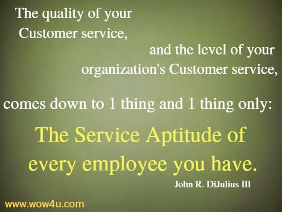 The quality of  your Customer service, and the level of your organization's Customer  service, comes down to one thing and one thing only:  The Service Aptitude of every employee you have.    John R. DiJulius III