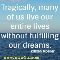 Tragically, many of us live our entire lives without fulfilling our dreams. Kristen Moeller