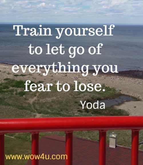 Train yourself to let go of everything you fear to lose.  Yoda