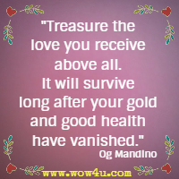 Treasure the love you receive above all. It will survive long after your gold and good health have vanished. Og Mandino