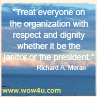 Treat everyone on the organization with respect and dignity whether it be the janitor or the president.  Richard A. Moran