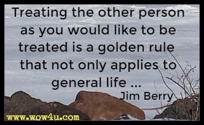 Treating the other person as you would like to be treated is a golden rule that not only applies to general life ... Jim Berry