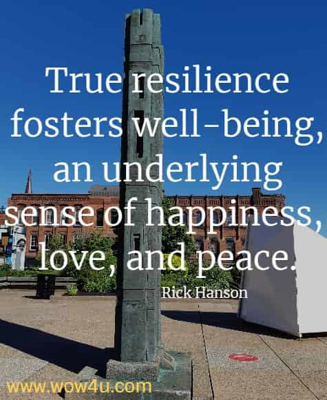 True resilience fosters well-being, an underlying sense of happiness,  love, and peace. Rick Hanson