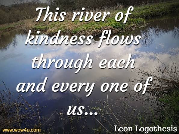 This river of kindness flows through each and every one of us, connecting us. Because kindness is more than just medicine. The act of giving and receiving is where the real magic of human connection occurs.Leon Logothesis, The Kindness Diaries