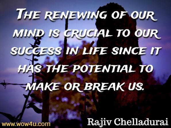 The renewing of our mind is crucial to our success in life since it has the potential to make or break us. Rajiv Chelladurai, Wisdom Workout