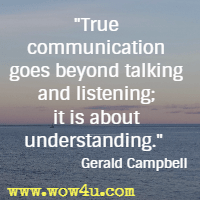 True communication goes beyond talking and listening; it is about understanding. Gerald Campbell