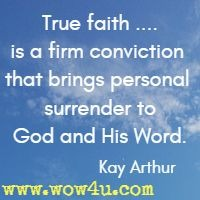 True faith ....is a firm conviction that brings personal surrender to God and His Word. Kay Arthur