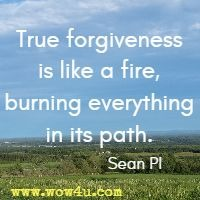 True forgiveness is like a fire, burning everything in its path.  Sean PI
