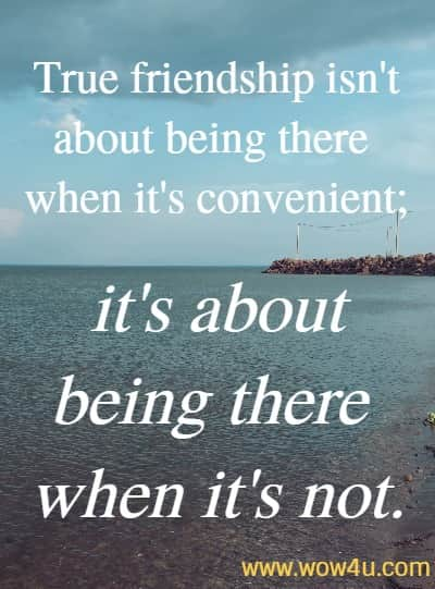 True friendship isn't about being there when it's convenient; it's about being  there when it's not.