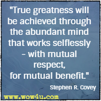 True greatness will be achieved through the abundant mind that works selflessly - with mutual respect, for mutual benefit. Stephen R. Covey