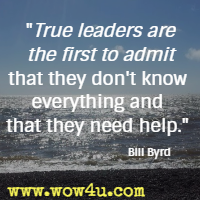 True leaders are the first to admit that they don't know everything and that they need help. Bill Byrd
