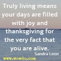 Truly living means your days are filled with joy and thanksgiving for the very fact that you are alive. Sandra Leon