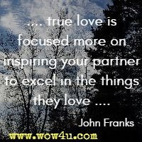 .... true love is focused more on inspiring your partner to excel in the things they love .... John Franks