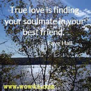 True love is finding your soulmate in your best friend. Faye Hall
