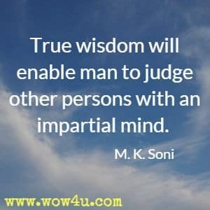 True wisdom will enable man to judge other persons with an impartial mind. M. K. Soni
