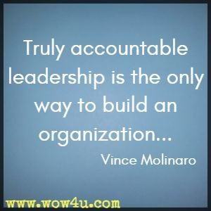 Truly accountable leadership is the only way to build an organization... Vince Molinaro