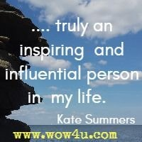 .... truly an inspiring  and influential person in  my life.   Kate Summers