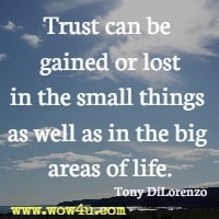 Trust can be gained or lost in the small things as well as in the big areas of life. Tony DiLorenzo