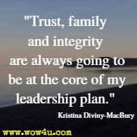 Trust, family and integrity are always going to be at the core of my leadership plan. Kristina Diviny-MacBury
