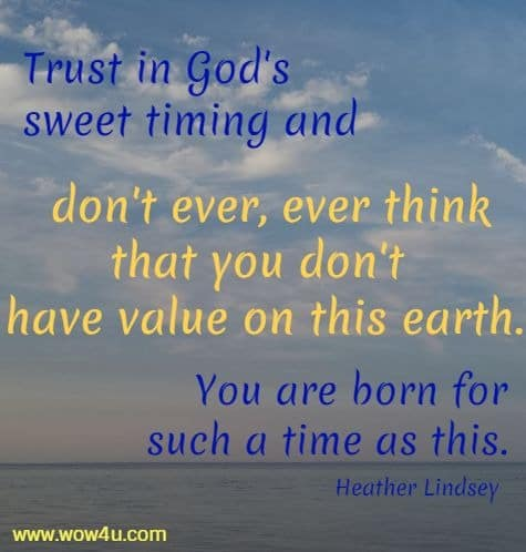 Trust in God's sweet timing and don't ever, ever think that you don't  have value on this earth. You are born for such a time as this. Heather Lindsey