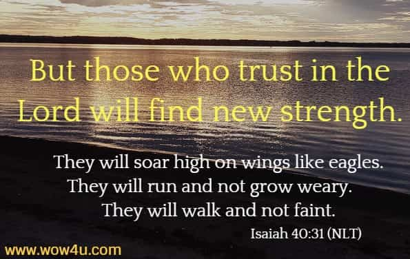 But those who trust in the Lord will find new strength.     They will soar high on wings like eagles. They will run and not grow weary.     They will walk and not faint.  Isaiah 40:31 (NLT)