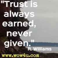Trust is always earned, never given. R. Williams