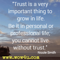 Trust is a very important thing to grow in life. Be it in personal or professional life, you cannot live without trust. Nicole Smith
