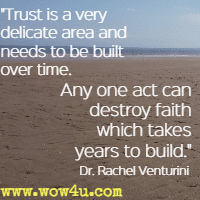 Trust is a very delicate area and needs to be built over time. Any one act can destroy faith which takes years to build. Dr. Rachel Venturini