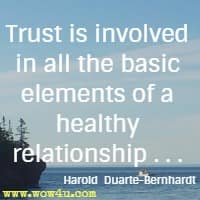 Trust is involved in all the basic elements of a healthy relationship . . . Harold  Duarte-Bernhardt