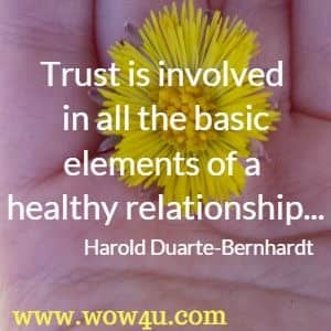 Trust is involved in all the basic elements of a healthy relationship...Harold Duarte-Bernhardt